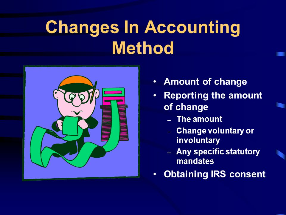 Changes In Accounting Method Amount of change Reporting the amount of change – The amount – Change voluntary or involuntary – Any specific statutory mandates Obtaining IRS consent