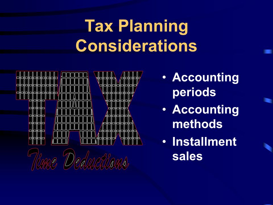 Tax Planning Considerations Accounting periods Accounting methods Installment sales