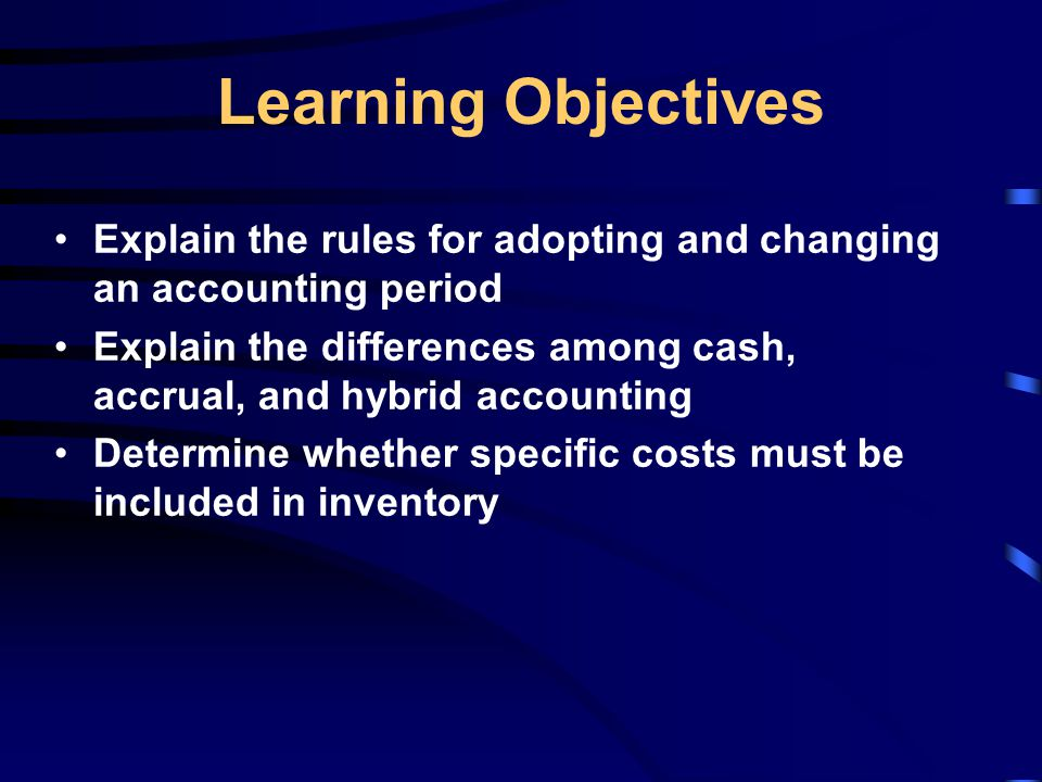 Learning Objectives Explain the rules for adopting and changing an accounting period Explain the differences among cash, accrual, and hybrid accounting Determine whether specific costs must be included in inventory