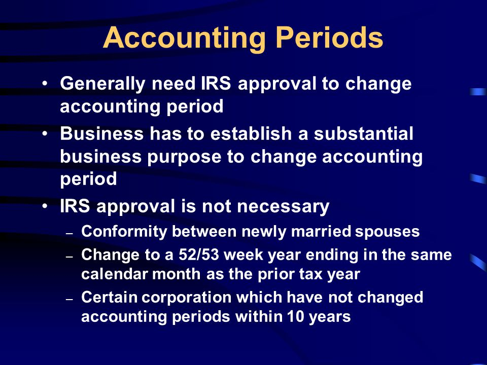 Accounting Periods Generally need IRS approval to change accounting period Business has to establish a substantial business purpose to change accounting period IRS approval is not necessary – Conformity between newly married spouses – Change to a 52/53 week year ending in the same calendar month as the prior tax year – Certain corporation which have not changed accounting periods within 10 years