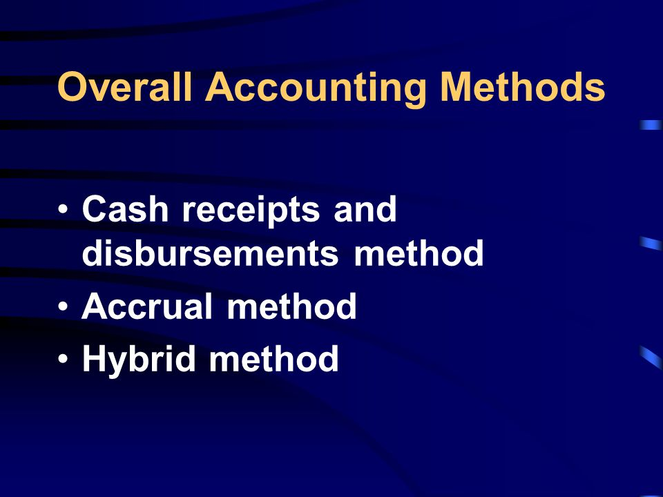 Overall Accounting Methods Cash receipts and disbursements method Accrual method Hybrid method