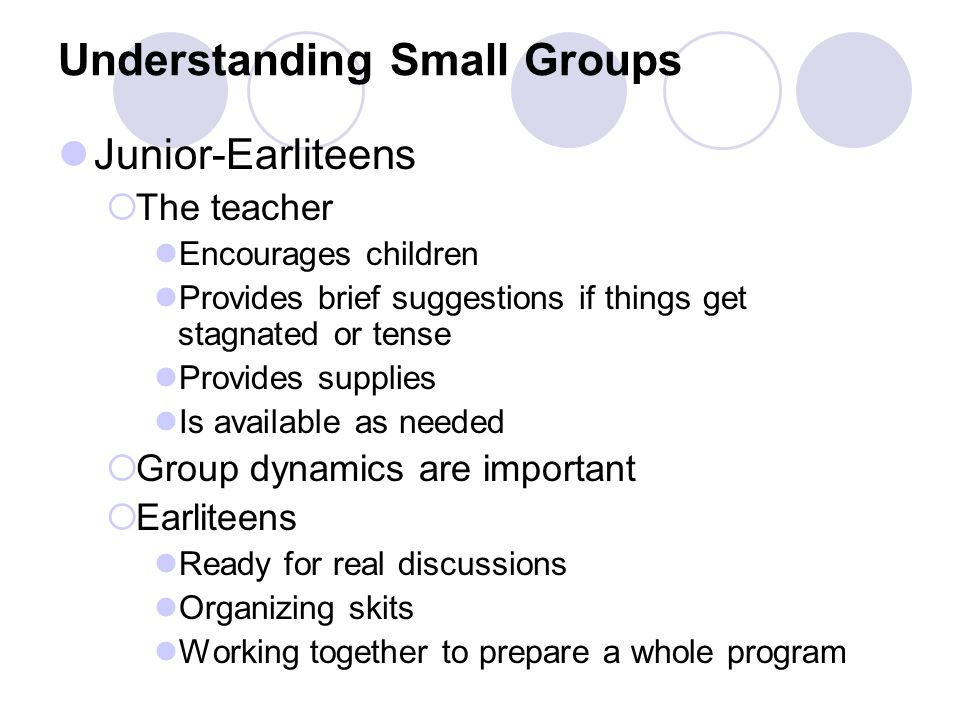 Understanding Small Groups Junior-Earliteens  The teacher Encourages children Provides brief suggestions if things get stagnated or tense Provides supplies Is available as needed  Group dynamics are important  Earliteens Ready for real discussions Organizing skits Working together to prepare a whole program