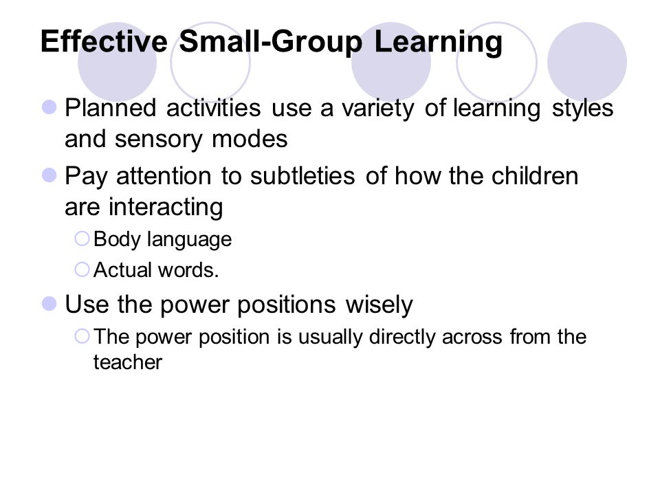 Effective Small-Group Learning Planned activities use a variety of learning styles and sensory modes Pay attention to subtleties of how the children are interacting  Body language  Actual words.