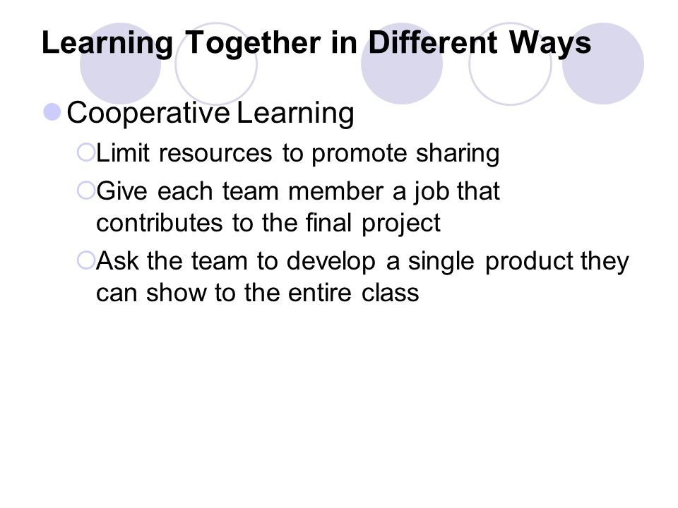 Learning Together in Different Ways Cooperative Learning  Limit resources to promote sharing  Give each team member a job that contributes to the final project  Ask the team to develop a single product they can show to the entire class