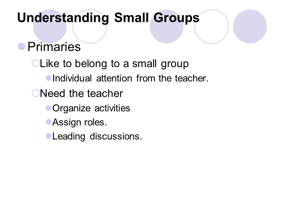 Understanding Small Groups Primaries  Like to belong to a small group Individual attention from the teacher.