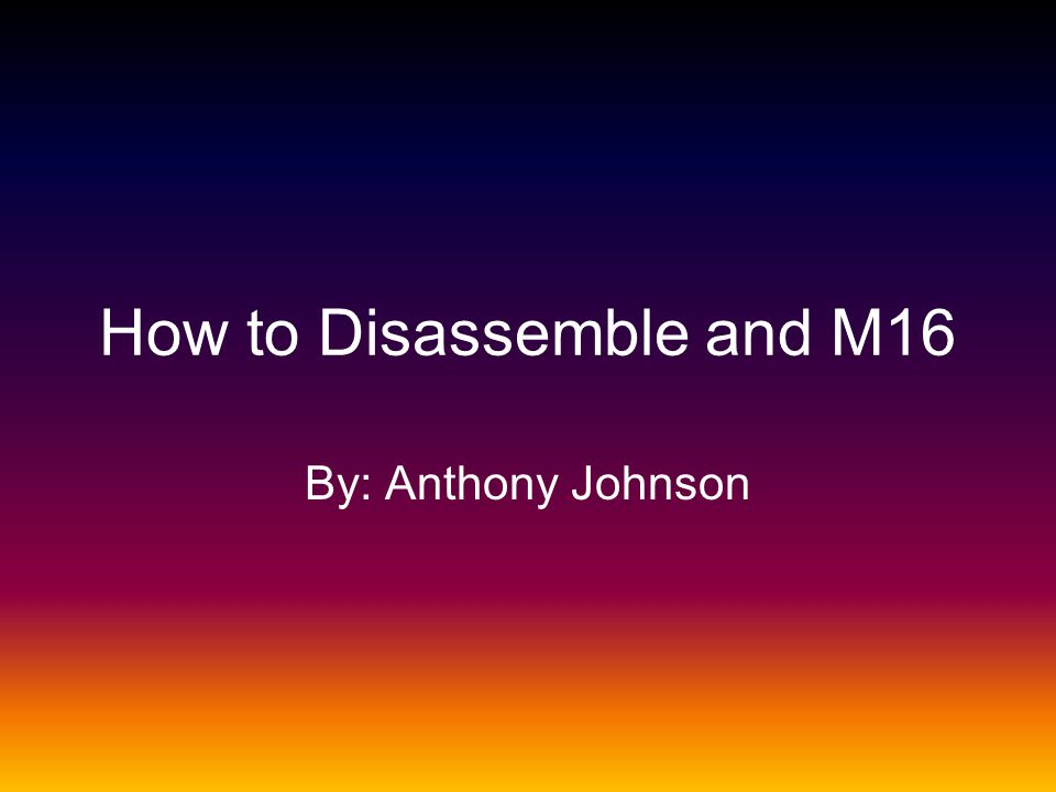 How to Disassemble and M16 By: Anthony Johnson
