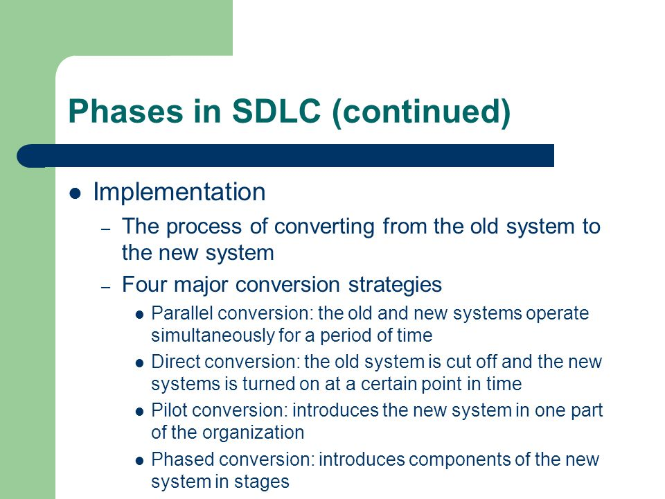 Phases in SDLC (continued) Implementation – The process of converting from the old system to the new system – Four major conversion strategies Parallel conversion: the old and new systems operate simultaneously for a period of time Direct conversion: the old system is cut off and the new systems is turned on at a certain point in time Pilot conversion: introduces the new system in one part of the organization Phased conversion: introduces components of the new system in stages
