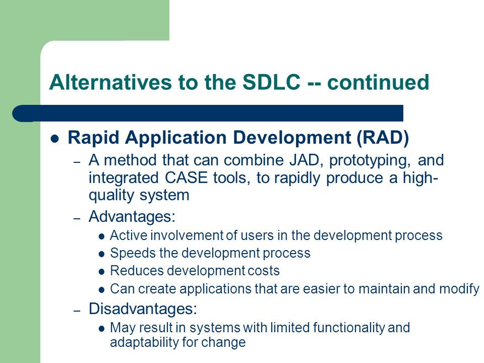 Alternatives to the SDLC -- continued Rapid Application Development (RAD) – A method that can combine JAD, prototyping, and integrated CASE tools, to rapidly produce a high- quality system – Advantages: Active involvement of users in the development process Speeds the development process Reduces development costs Can create applications that are easier to maintain and modify – Disadvantages: May result in systems with limited functionality and adaptability for change