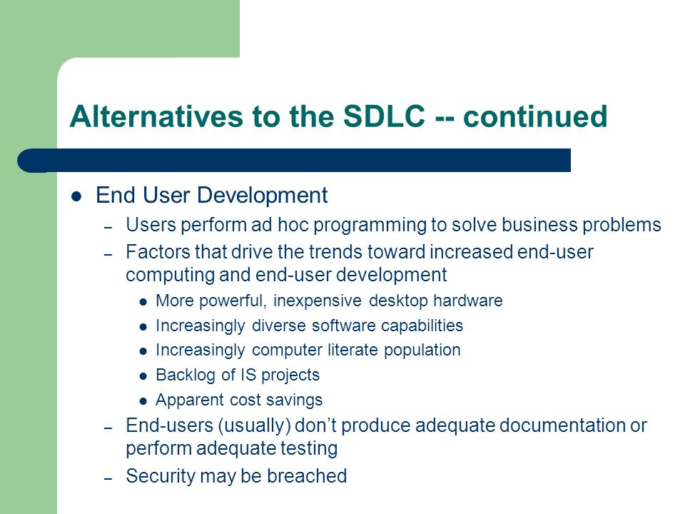 Alternatives to the SDLC -- continued End User Development – Users perform ad hoc programming to solve business problems – Factors that drive the trends toward increased end-user computing and end-user development More powerful, inexpensive desktop hardware Increasingly diverse software capabilities Increasingly computer literate population Backlog of IS projects Apparent cost savings – End-users (usually) don't produce adequate documentation or perform adequate testing – Security may be breached