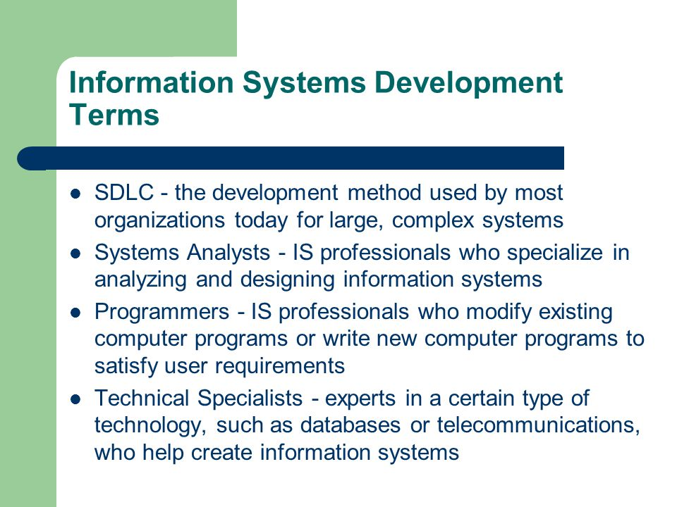 Information Systems Development Terms SDLC - the development method used by most organizations today for large, complex systems Systems Analysts - IS professionals who specialize in analyzing and designing information systems Programmers - IS professionals who modify existing computer programs or write new computer programs to satisfy user requirements Technical Specialists - experts in a certain type of technology, such as databases or telecommunications, who help create information systems