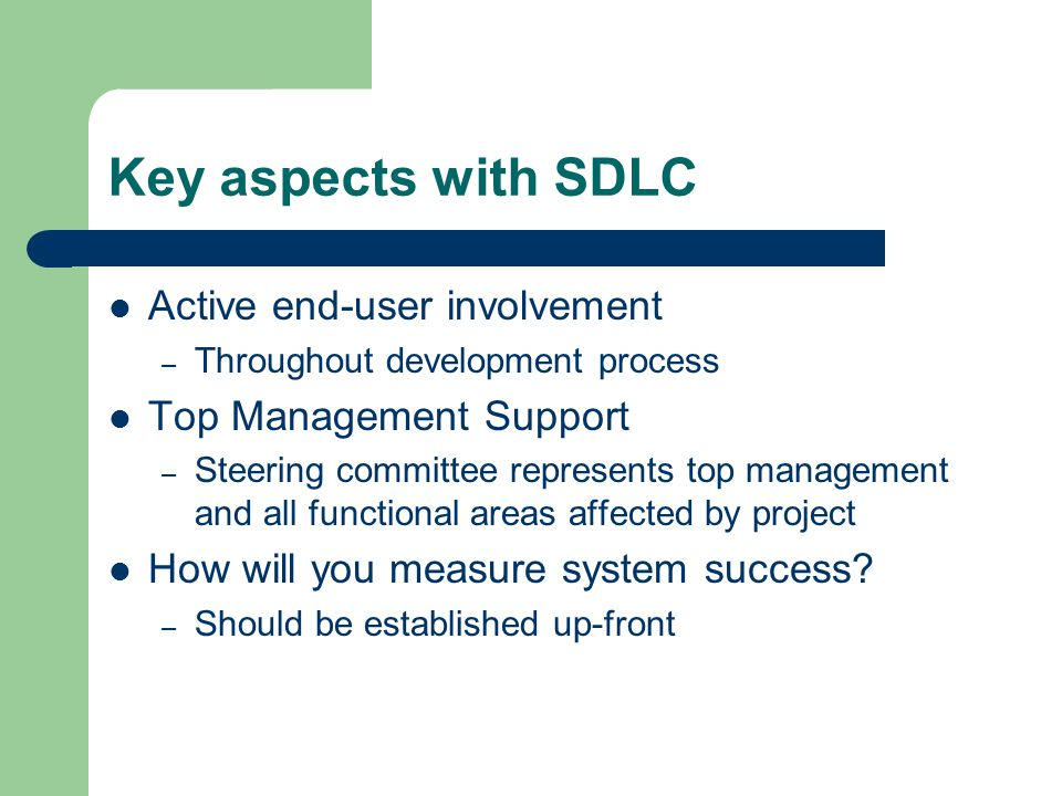 Key aspects with SDLC Active end-user involvement – Throughout development process Top Management Support – Steering committee represents top management and all functional areas affected by project How will you measure system success.