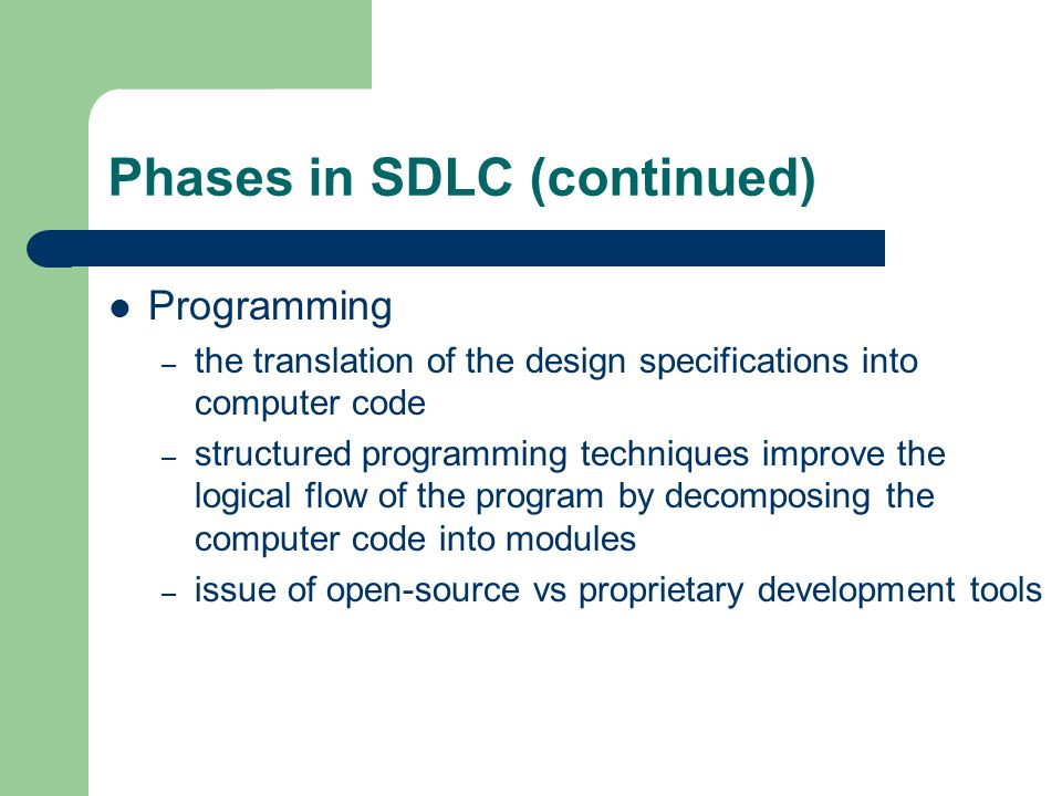 Phases in SDLC (continued) Programming – the translation of the design specifications into computer code – structured programming techniques improve the logical flow of the program by decomposing the computer code into modules – issue of open-source vs proprietary development tools