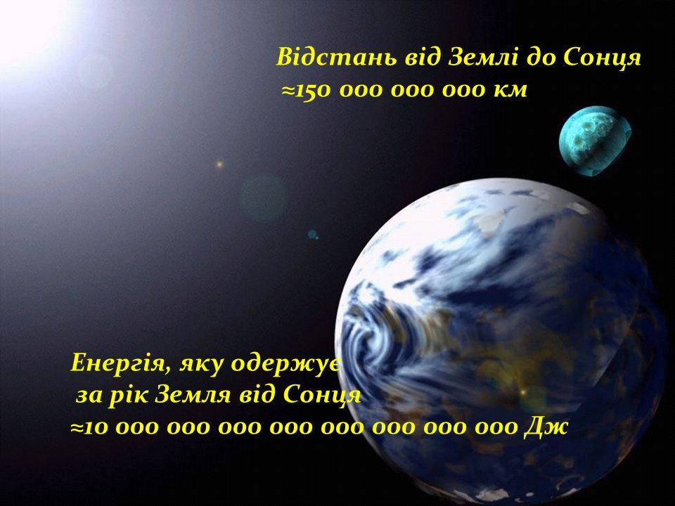 Відстань від Землі до Сонця ≈150 000 000 000 км Енергія, яку одержує за рік Земля від Сонця ≈10 000 000 000 000 000 000 000 000 Дж