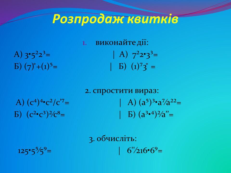 Розпродаж квитків 1. виконайте дії: А) 35²2³= | А) 7²23³= Б) (7) ̊+(1)⁵= | Б) (1)⁷3 ̊ = 2. спростити вираз: А) (c⁴)⁴c²/c'⁷= | А) (a⁵)³a⁷∕a²²= Б)