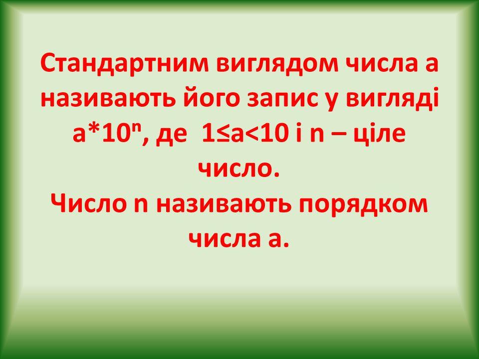 Стандартним виглядом числа а називають його запис у вигляді а*10ⁿ, де 1≤a<10 і n – ціле число. Число n називають порядком числа а.