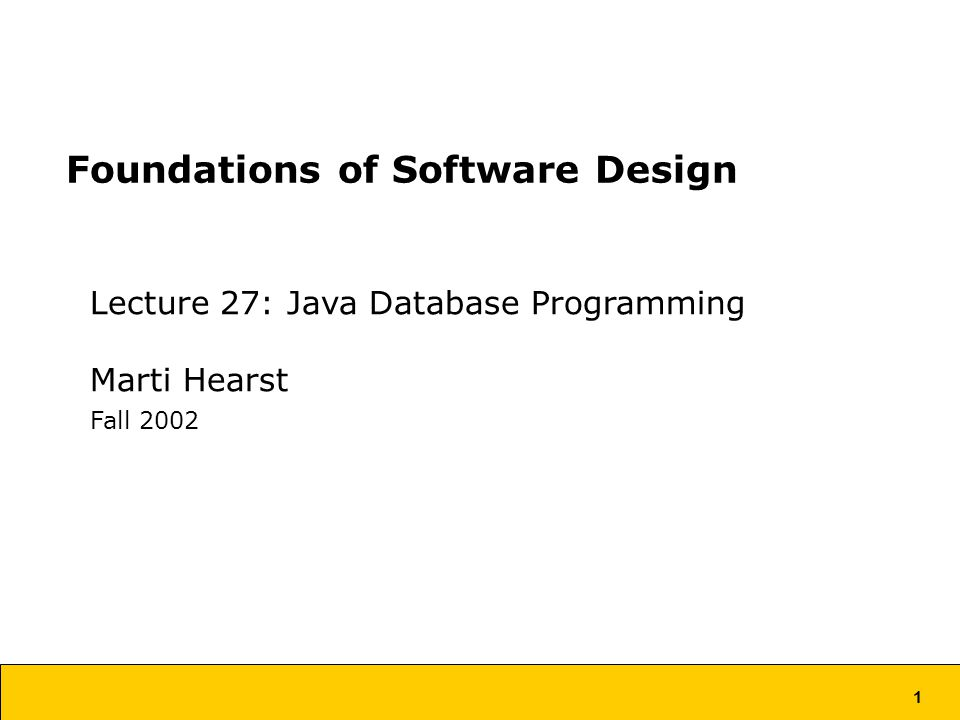 1 Foundations of Software Design Lecture 27: Java Database Programming Marti Hearst Fall 2002