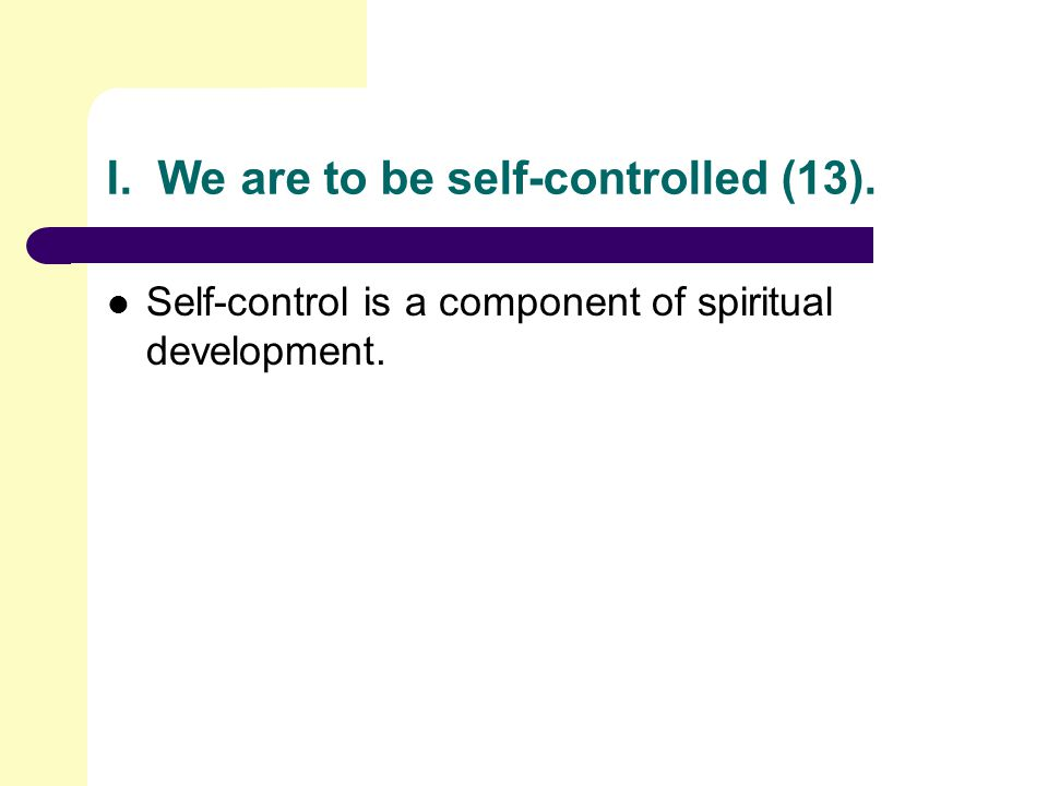 I. We are to be self-controlled (13). Self-control is a component of spiritual development.