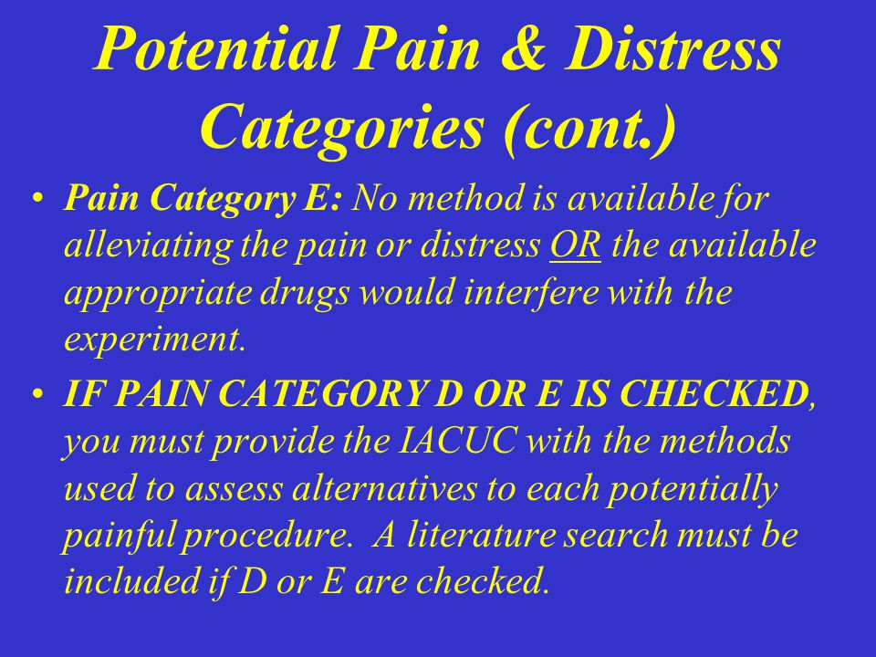 Potential Pain & Distress Categories (cont.) Pain Category E: No method is available for alleviating the pain or distress OR the available appropriate drugs would interfere with the experiment.