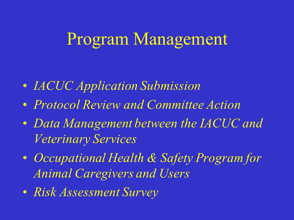 Program Management IACUC Application Submission Protocol Review and Committee Action Data Management between the IACUC and Veterinary Services Occupational Health & Safety Program for Animal Caregivers and Users Risk Assessment Survey