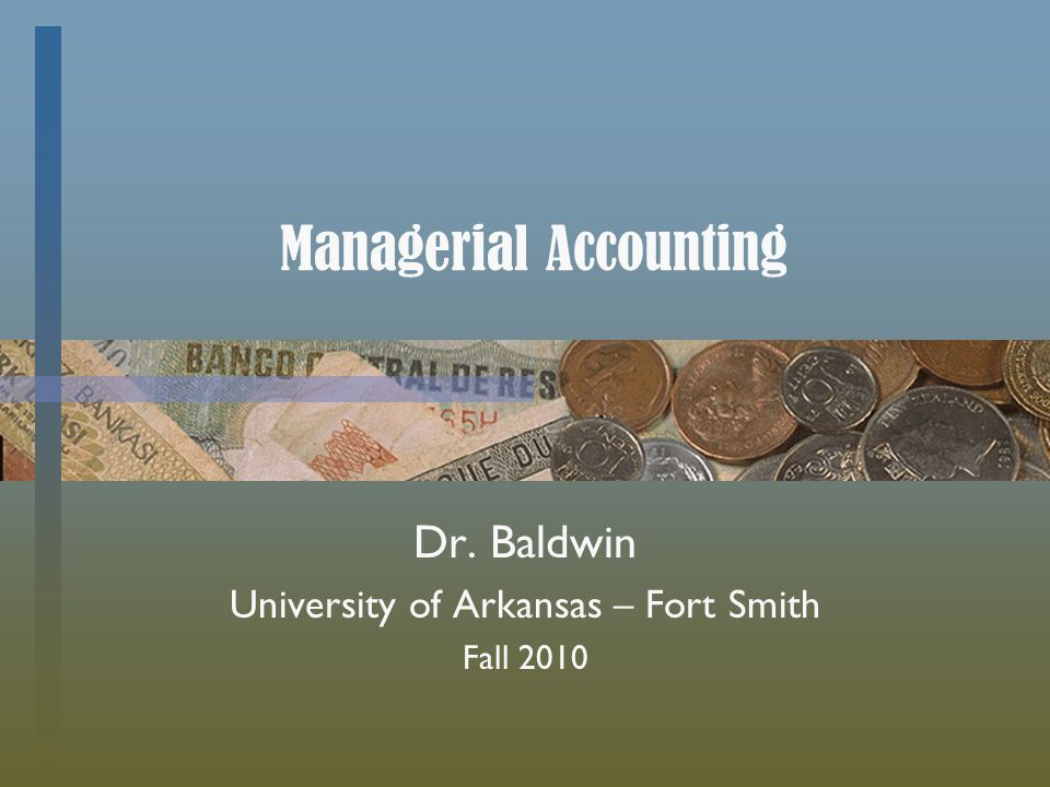 Managerial Accounting Dr. Baldwin University of Arkansas – Fort Smith Fall 2010