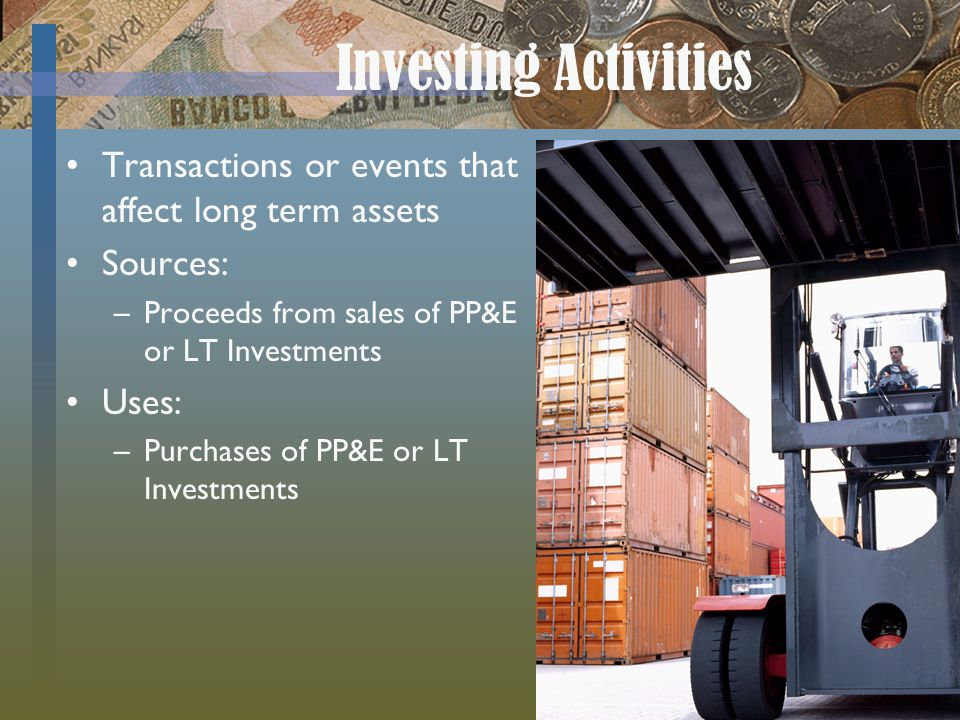 Investing Activities Transactions or events that affect long term assets Sources: –Proceeds from sales of PP&E or LT Investments Uses: –Purchases of PP&E or LT Investments