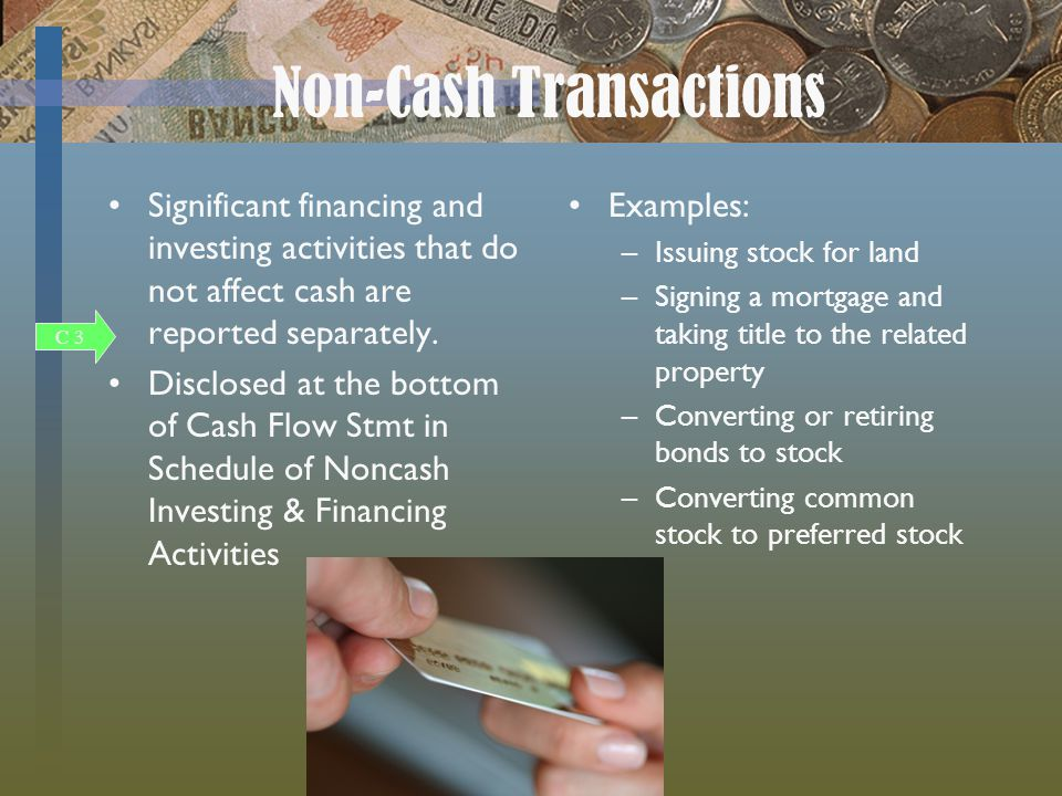 Non-Cash Transactions Significant financing and investing activities that do not affect cash are reported separately.