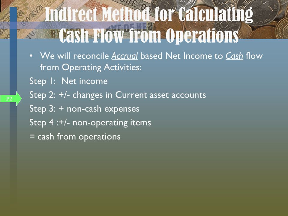 Indirect Method for Calculating Cash Flow from Operations We will reconcile Accrual based Net Income to Cash flow from Operating Activities: Step 1: Net income Step 2: +/- changes in Current asset accounts Step 3: + non-cash expenses Step 4 :+/- non-operating items = cash from operations P2