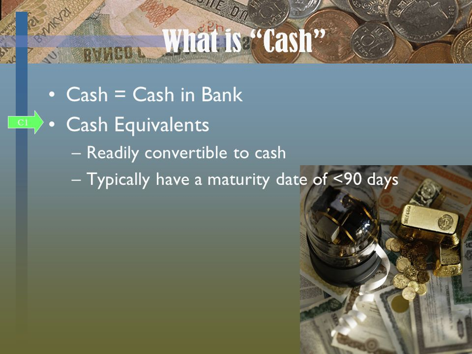 What is Cash C1 Cash = Cash in Bank Cash Equivalents –Readily convertible to cash –Typically have a maturity date of <90 days