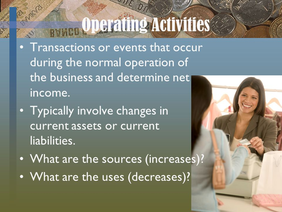 Operating Activities Transactions or events that occur during the normal operation of the business and determine net income.