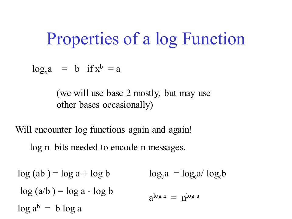 Properties of a log Function log x a = b if x b = a (we will use base 2 mostly, but may use other bases occasionally) Will encounter log functions again and again.