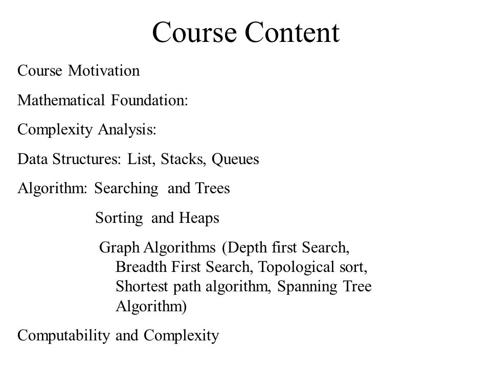 Course Content Course Motivation Mathematical Foundation: Complexity Analysis: Data Structures: List, Stacks, Queues Algorithm: Searching and Trees Sorting and Heaps Graph Algorithms (Depth first Search, Breadth First Search, Topological sort, Shortest path algorithm, Spanning Tree Algorithm) Computability and Complexity