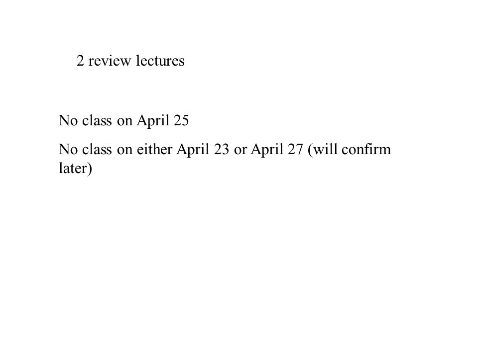 2 review lectures No class on April 25 No class on either April 23 or April 27 (will confirm later)