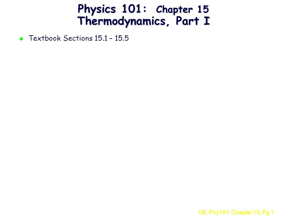 UB, Phy101: Chapter 15, Pg 1 Physics 101: Chapter 15 Thermodynamics, Part I l Textbook Sections 15.1 – 15.5