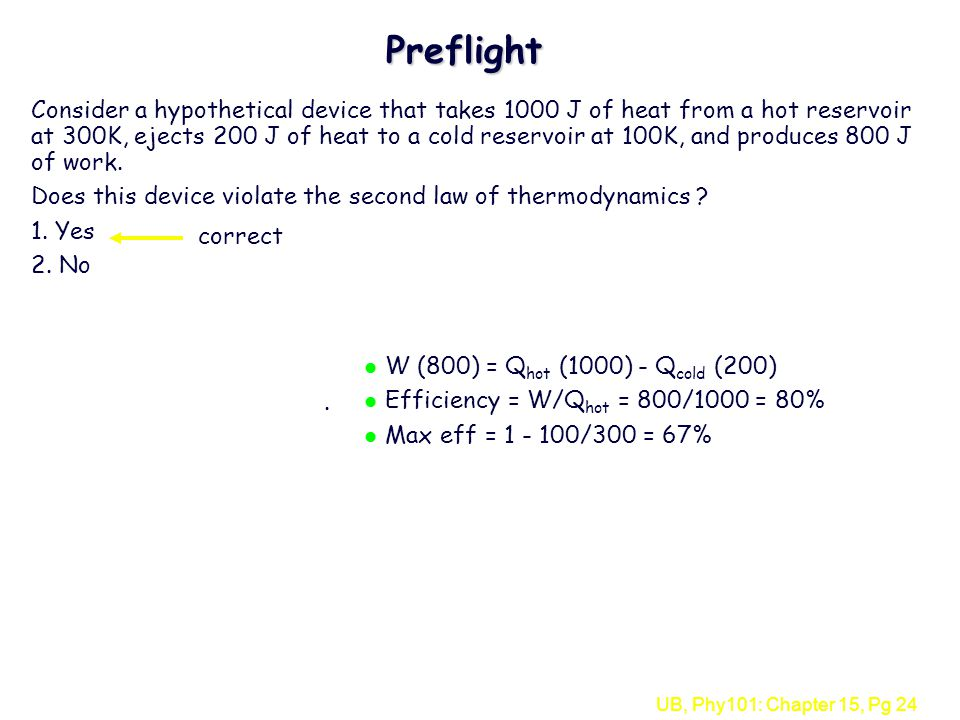 UB, Phy101: Chapter 15, Pg 24 Preflight Consider a hypothetical device that takes 1000 J of heat from a hot reservoir at 300K, ejects 200 J of heat to a cold reservoir at 100K, and produces 800 J of work.