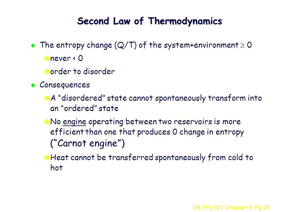 UB, Phy101: Chapter 15, Pg 25 Second Law of Thermodynamics l The entropy change (Q/T) of the system+environment  0 è never < 0 è order to disorder l Consequences è A disordered state cannot spontaneously transform into an ordered state è No engine operating between two reservoirs is more efficient than one that produces 0 change in entropy ( Carnot engine ) è Heat cannot be transferred spontaneously from cold to hot