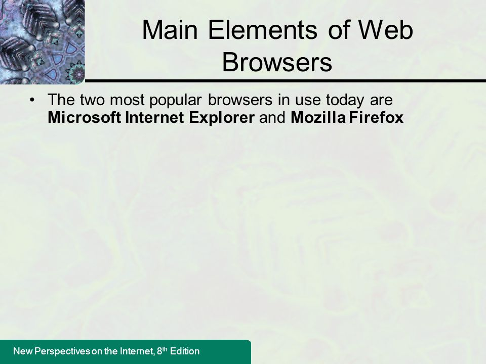 New Perspectives on the Internet, 8 th Edition Main Elements of Web Browsers The two most popular browsers in use today are Microsoft Internet Explorer and Mozilla Firefox