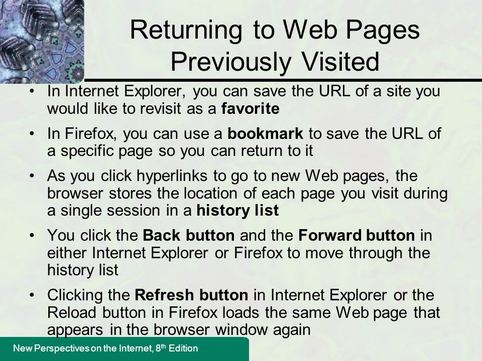 New Perspectives on the Internet, 8 th Edition Returning to Web Pages Previously Visited In Internet Explorer, you can save the URL of a site you would like to revisit as a favorite In Firefox, you can use a bookmark to save the URL of a specific page so you can return to it As you click hyperlinks to go to new Web pages, the browser stores the location of each page you visit during a single session in a history list You click the Back button and the Forward button in either Internet Explorer or Firefox to move through the history list Clicking the Refresh button in Internet Explorer or the Reload button in Firefox loads the same Web page that appears in the browser window again