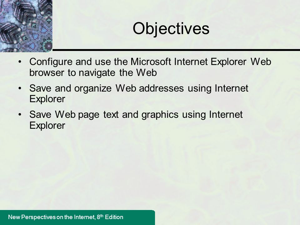 New Perspectives on the Internet, 8 th Edition Objectives Configure and use the Microsoft Internet Explorer Web browser to navigate the Web Save and organize Web addresses using Internet Explorer Save Web page text and graphics using Internet Explorer