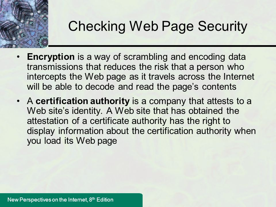 New Perspectives on the Internet, 8 th Edition Checking Web Page Security Encryption is a way of scrambling and encoding data transmissions that reduces the risk that a person who intercepts the Web page as it travels across the Internet will be able to decode and read the page's contents A certification authority is a company that attests to a Web site's identity.