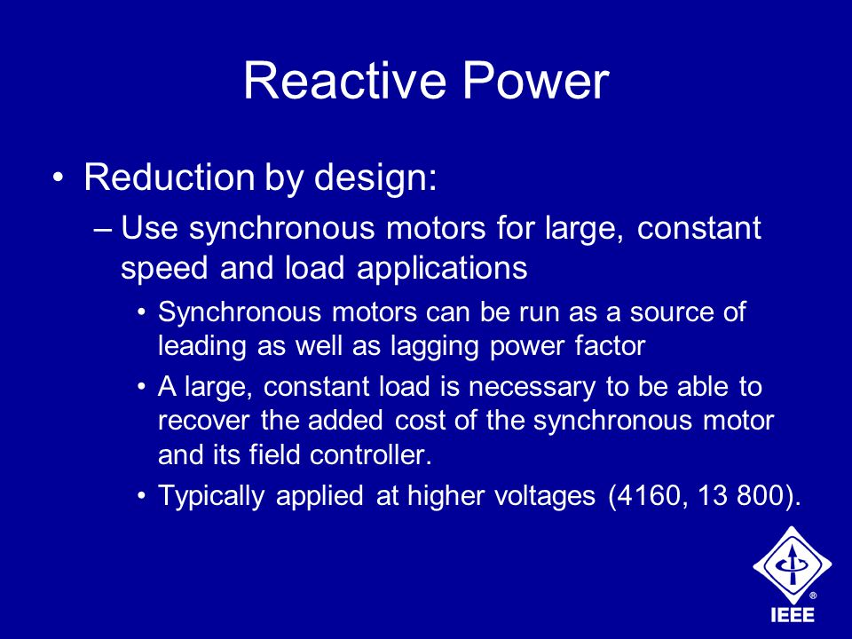 Reactive Power Reduction by design: –Use synchronous motors for large, constant speed and load applications Synchronous motors can be run as a source of leading as well as lagging power factor A large, constant load is necessary to be able to recover the added cost of the synchronous motor and its field controller.