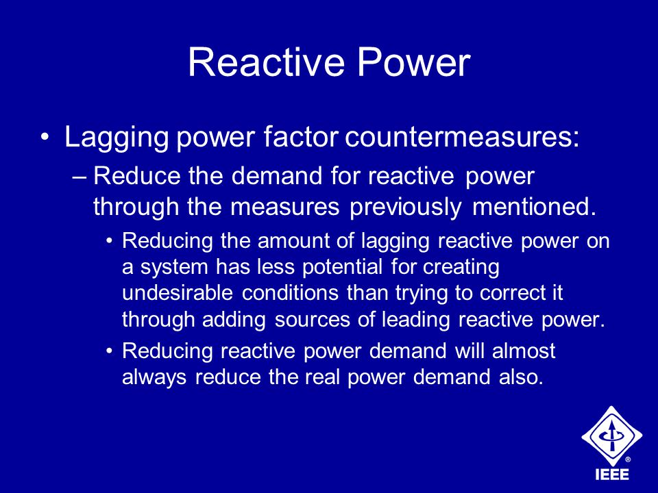 Reactive Power Lagging power factor countermeasures: –Reduce the demand for reactive power through the measures previously mentioned.
