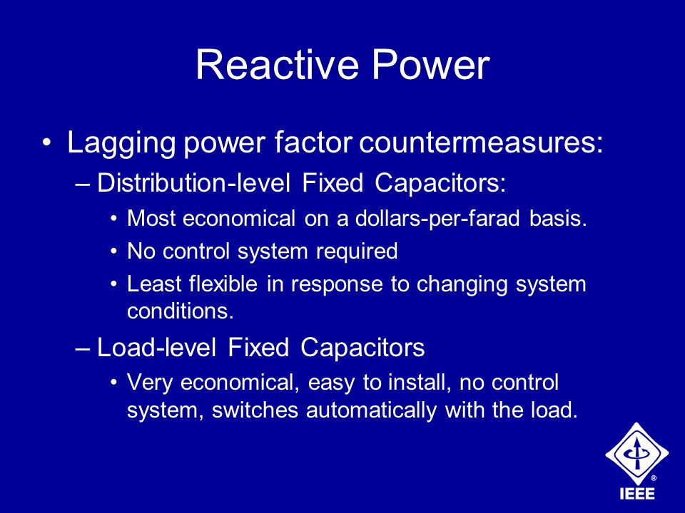 Reactive Power Lagging power factor countermeasures: –Distribution-level Fixed Capacitors: Most economical on a dollars-per-farad basis.