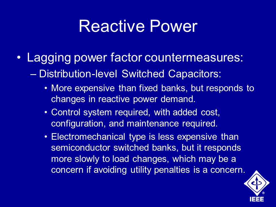Reactive Power Lagging power factor countermeasures: –Distribution-level Switched Capacitors: More expensive than fixed banks, but responds to changes in reactive power demand.