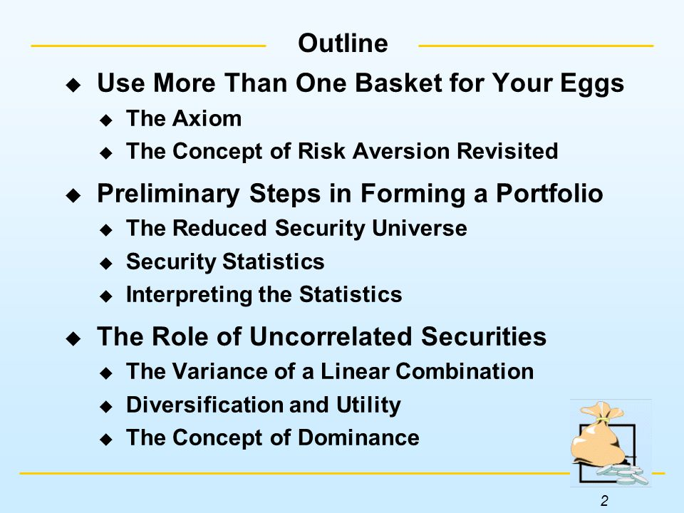 2 Outline  Use More Than One Basket for Your Eggs  The Axiom  The Concept of Risk Aversion Revisited  Preliminary Steps in Forming a Portfolio  The Reduced Security Universe  Security Statistics  Interpreting the Statistics  The Role of Uncorrelated Securities  The Variance of a Linear Combination  Diversification and Utility  The Concept of Dominance