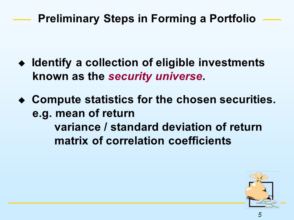5 Preliminary Steps in Forming a Portfolio  Identify a collection of eligible investments known as the security universe.