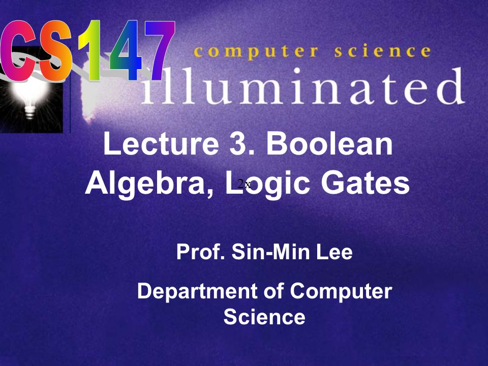 Lecture 3. Boolean Algebra, Logic Gates Prof. Sin-Min Lee Department of Computer Science 2x