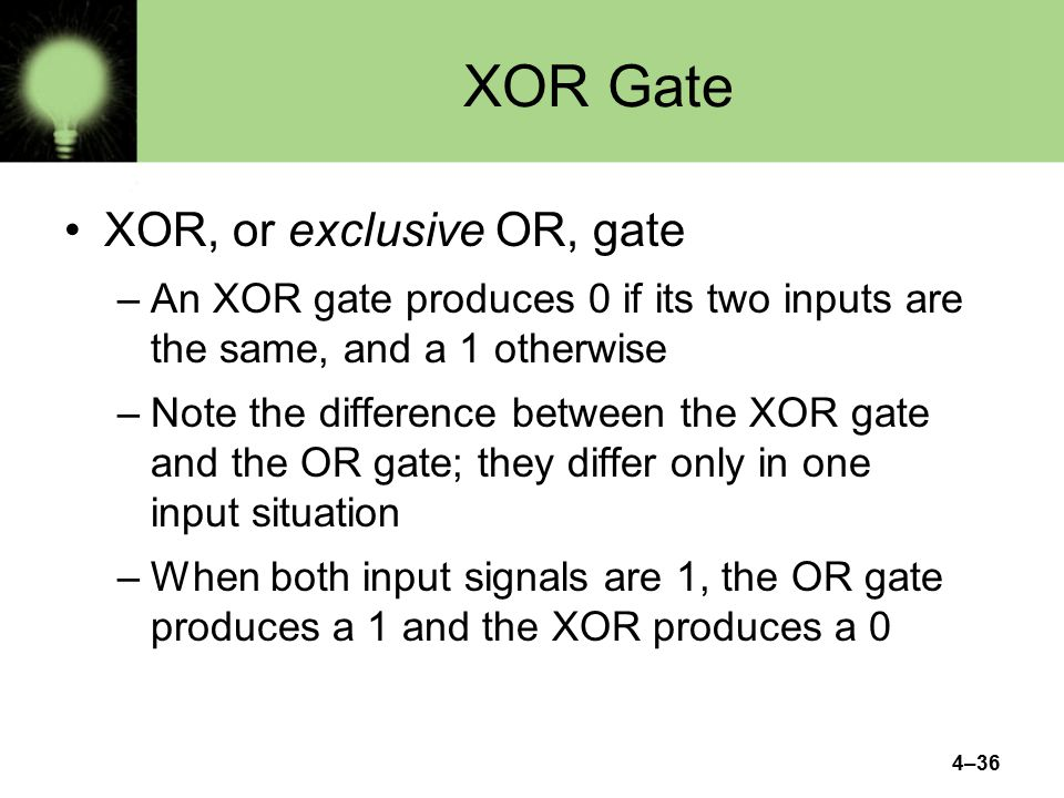 4–36 XOR Gate XOR, or exclusive OR, gate –An XOR gate produces 0 if its two inputs are the same, and a 1 otherwise –Note the difference between the XOR gate and the OR gate; they differ only in one input situation –When both input signals are 1, the OR gate produces a 1 and the XOR produces a 0