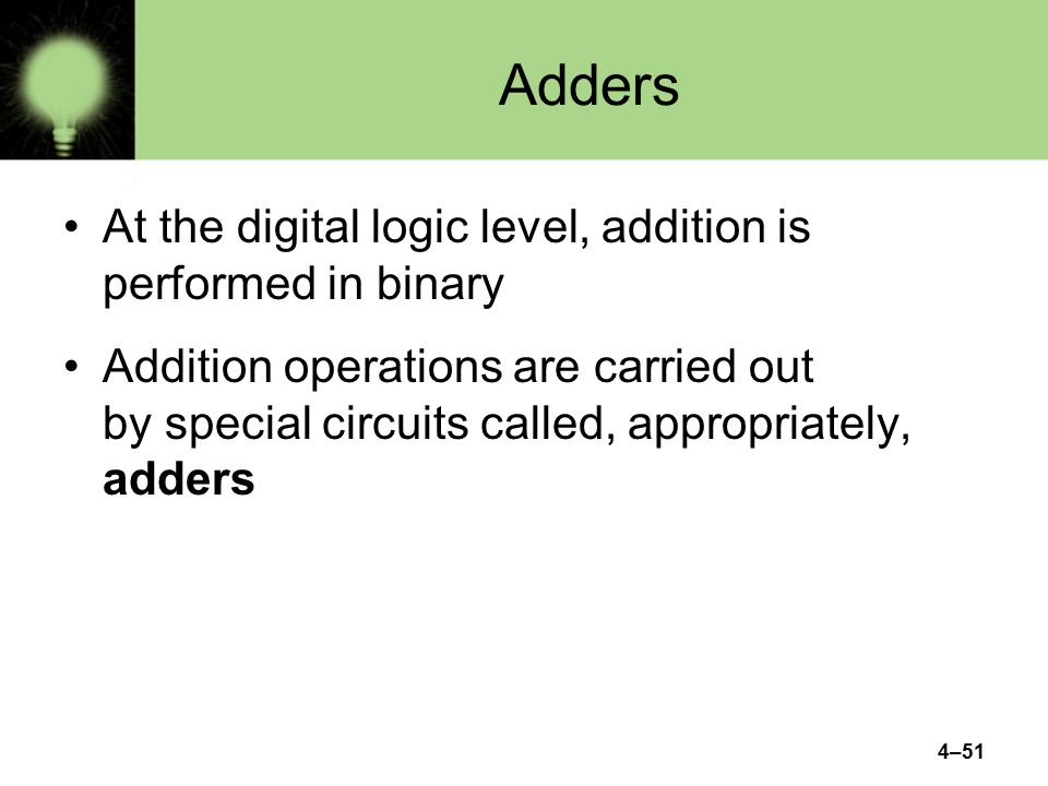 4–51 Adders At the digital logic level, addition is performed in binary Addition operations are carried out by special circuits called, appropriately, adders