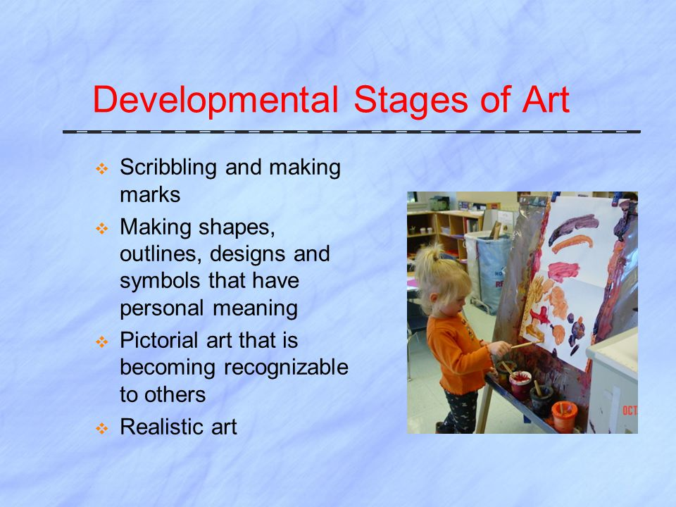 Developmental Stages of Art  Scribbling and making marks  Making shapes, outlines, designs and symbols that have personal meaning  Pictorial art that is becoming recognizable to others  Realistic art