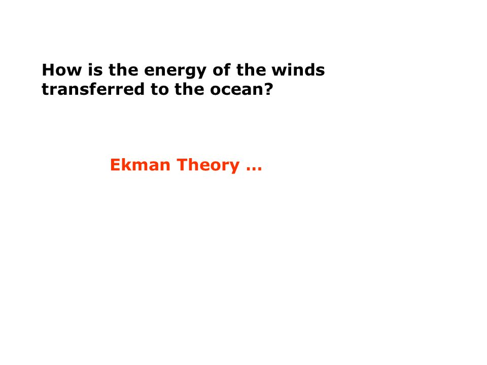 How is the energy of the winds transferred to the ocean Ekman Theory …